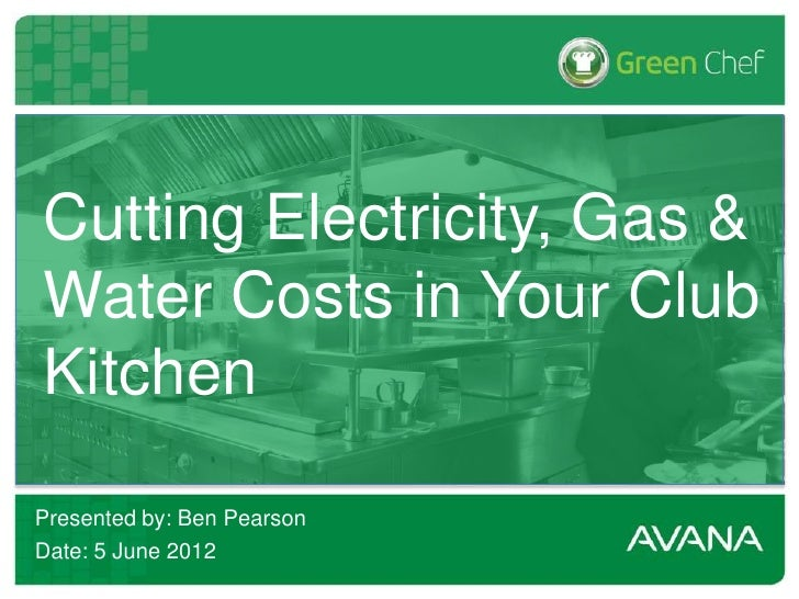 Cutting Electricity, Gas &Water Costs in Your ClubKitchenPresented by: Ben PearsonDate: 5 June 2012