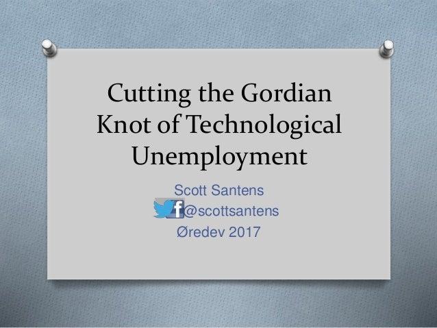 Cutting the Gordian Knot of Technological Unemployment Scott Santens @scottsantens Øredev 2017