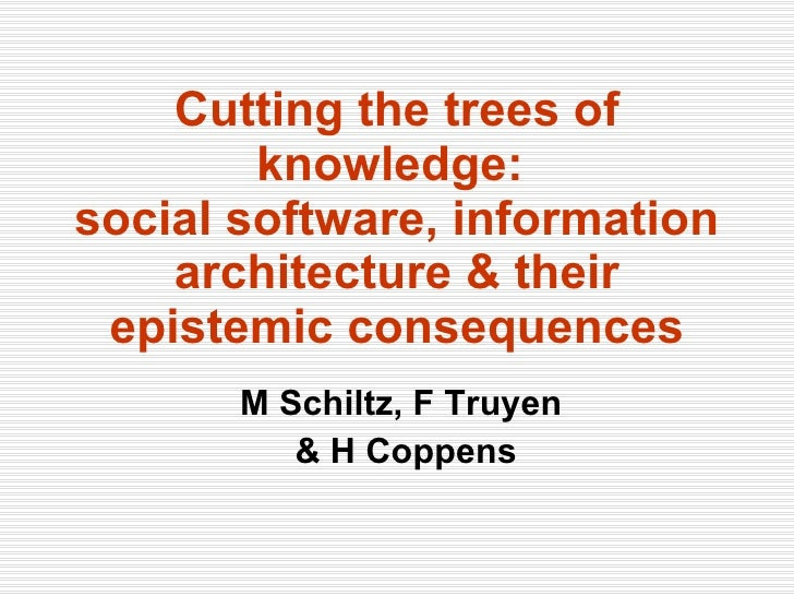 Cutting the trees of knowledge:  social software, information architecture & their epistemic consequences M Schiltz, F Tru...