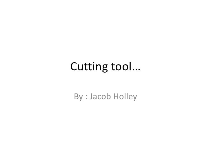 Cutting tool…<br />By : Jacob Holley<br />