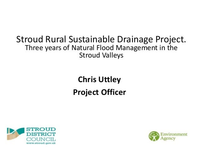 Chris Uttley Project Officer Stroud Rural Sustainable Drainage Project. Three years of Natural Flood Management in the Str...