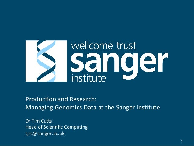Produc'on  and  Research:   Managing  Genomics  Data  at  the  Sanger  Ins'tute   Dr  Tim  Cu;s  ...