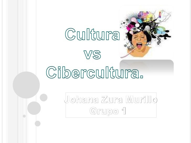 Cultura <br />vs<br /> Cibercultura.<br />Johana Zura Murillo<br />Grupo 1  <br />