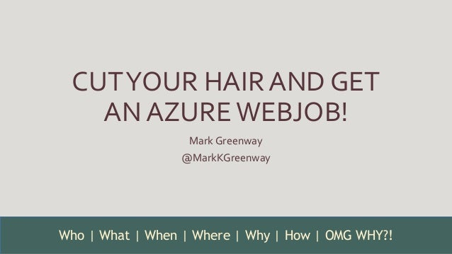 CUTYOUR HAIR AND GET AN AZUREWEBJOB! Mark Greenway @MarkKGreenway Who | What | When | Where | Why | How | OMG WHY?!