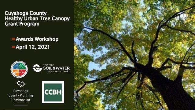 Cuyahoga County Healthy Urban Tree Canopy Grant Program Awards Workshop April 12, 2021