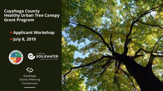 Cuyahoga County Healthy Urban Tree Canopy Grant Program Applicant Workshop July 8, 2019