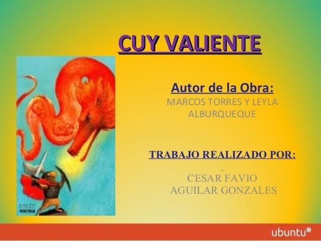CUY VALIENTE Autor de la Obra:  MARCOS TORRES Y LEYLA ALBURQUEQUE  TRABAJO REALIZADO POR: CESAR FAVIO AGUILAR GONZALES