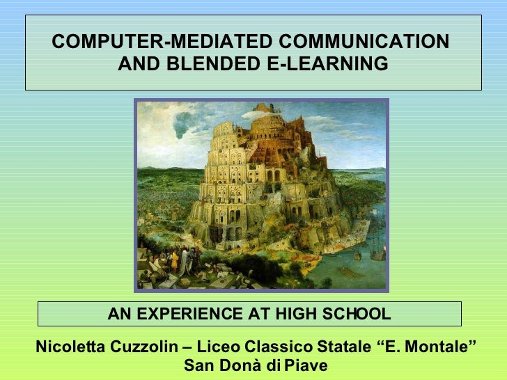 COMPUTER-MEDIATED COMMUNICATION  AND BLENDED E-LEARNING AN EXPERIENCE AT HIGH SCHOOL Nicoletta Cuzzolin – Liceo Classico S...