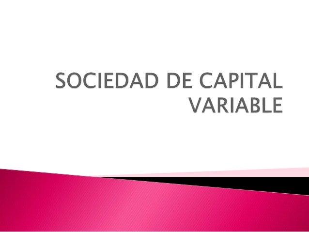  Las sociedades de capital variable son aquellas en las que el capital social es susceptible de aumento, por aportaciones...