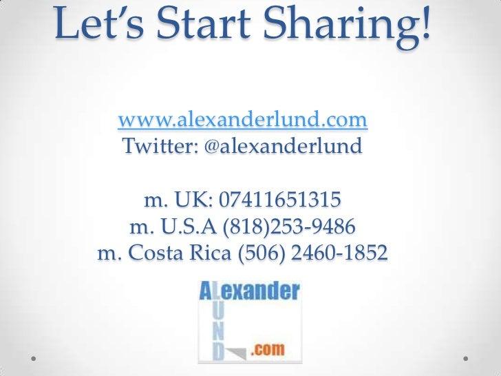 Let's Start Sharing!www.alexanderlund.comTwitter: @alexanderlundm. UK: 07411651315m. U.S.A (818)253-9486m. Costa Rica (506...