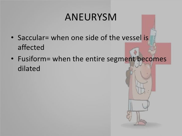 ANEURYSM<br />Saccular= when one side of the vessel is affected<br />Fusiform= when the entire segment becomes dilated<br />