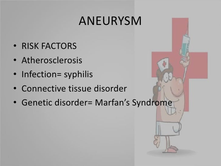 ANEURYSM<br />RISK FACTORS<br />Atherosclerosis<br />Infection= syphilis<br />Connective tissue disorder<br />Genetic diso...