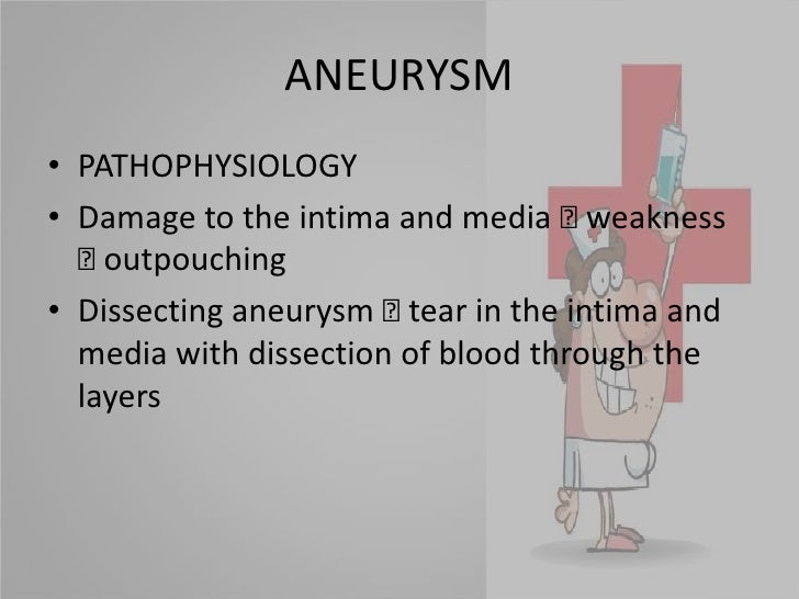 ANEURYSM<br />PATHOPHYSIOLOGY<br />Damage to the intima and media  weakness  outpouching<br />Dissecting aneurysm  tear...