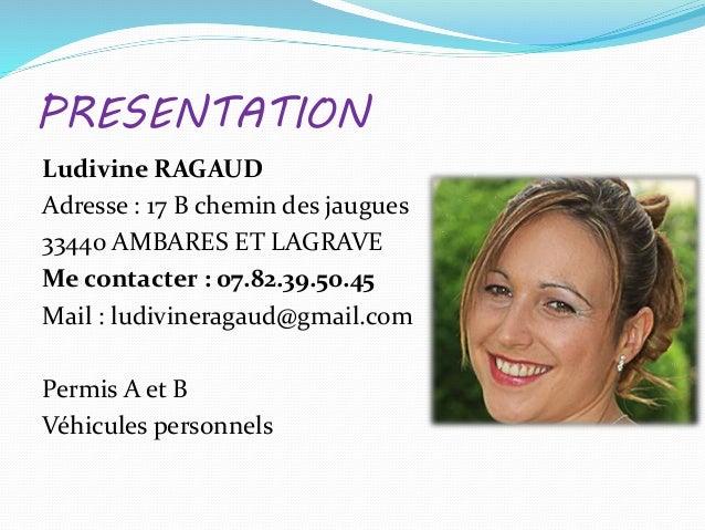 PRESENTATION Ludivine RAGAUD Adresse : 17 B chemin des jaugues 33440 AMBARES ET LAGRAVE Me contacter : 07.82.39.50.45 Mail...