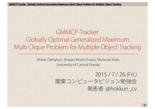 GMMCP-Tracker: Globally Optimal Generalized Maximum Multi Clique Problem for Multiple Object Tracking 2015 / 7 / 26 (Fri.)...