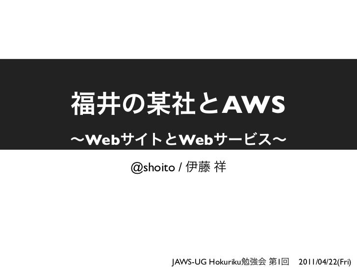 AWSWeb           Web      @shoito /             JAWS-UG Hokuriku   1   2011/04/22(Fri)
