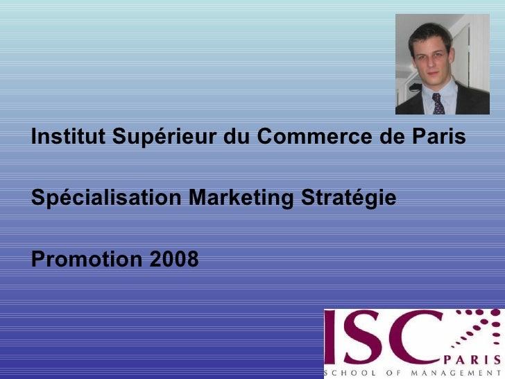 <ul><li>Institut Supérieur du Commerce de Paris </li></ul><ul><li>Spécialisation Marketing Stratégie </li></ul><ul><li>Pro...