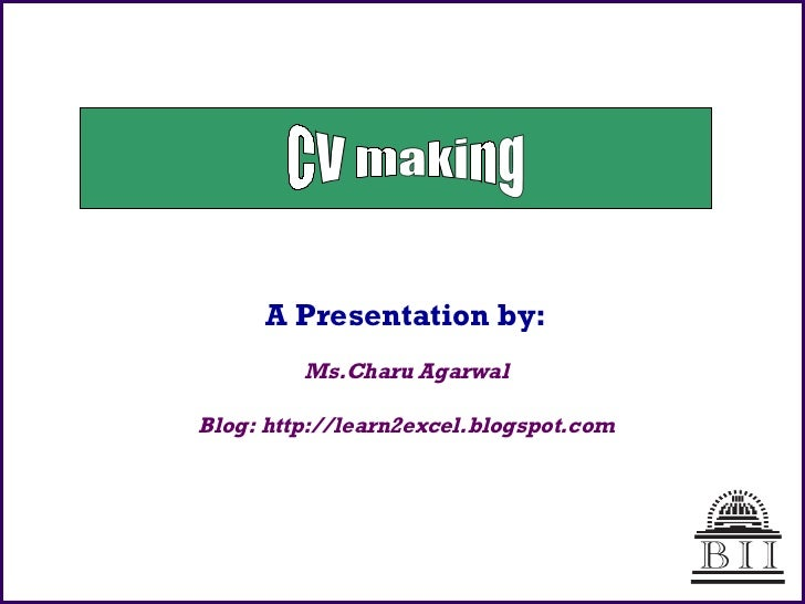 A Presentation by: Ms.Charu Agarwal Blog: http://learn2excel.blogspot.com CV making