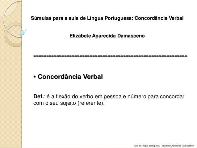 Súmulas para a aula de Língua Portuguesa: Concordância Verbal Elizabete Aparecida Damasceno  -----------------------------...