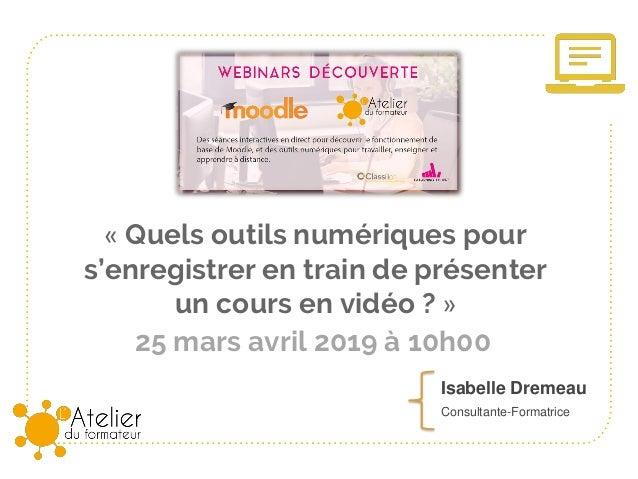 25 mars avril 2019 à 10h00 « Quels outils numériques pour s'enregistrer en train de présenter un cours en vidéo ? » Isabel...