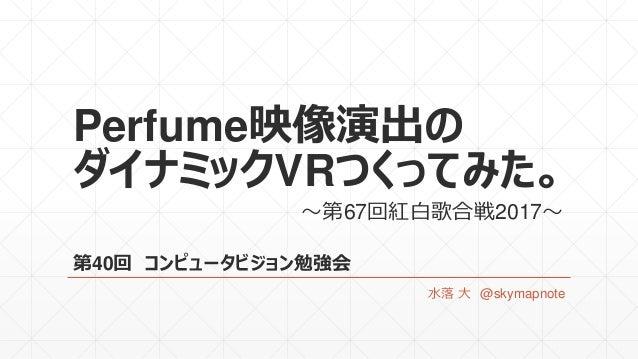 Perfume映像演出の ダイナミックVRつくってみた。 第40回 コンピュータビジョン勉強会 水落 大 @skymapnote ~第67回紅白歌合戦2017~