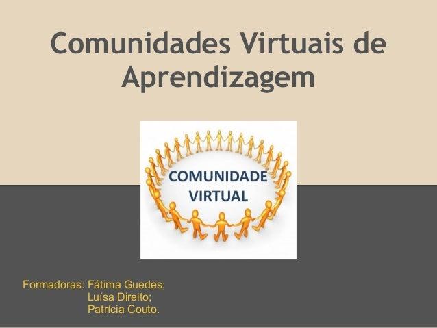 Comunidades Virtuais de         AprendizagemFormadoras: Fátima Guedes;            Luísa Direito;            Patrícia Couto.