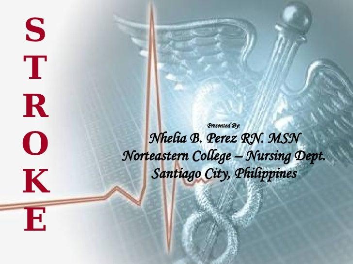 STROKE Presented By: Nhelia B. Perez RN. MSN Norteastern College – Nursing Dept. Santiago City, Philippines