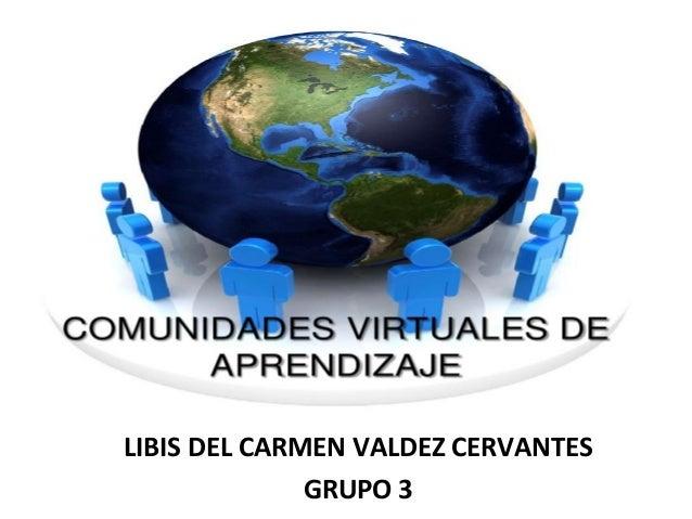 LIBIS DEL CARMEN VALDEZ CERVANTESGRUPO 3