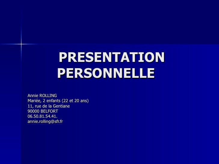 PRESENTATION PERSONNELLE  Annie ROLLING Mariée, 2 enfants (22 et 20 ans) 11, rue de la Gentiane 90000 BELFORT 06.50.81.54....