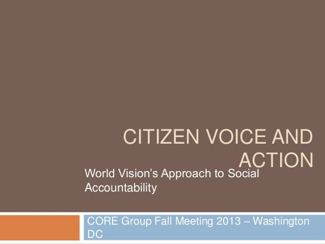 CITIZEN VOICE AND ACTION  World Vision's Approach to Social Accountability  CORE Group Fall Meeting 2013 – Washington DC