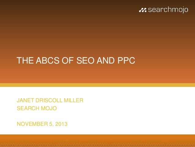 THE ABCS OF SEO AND PPC  JANET DRISCOLL MILLER SEARCH MOJO NOVEMBER 5, 2013