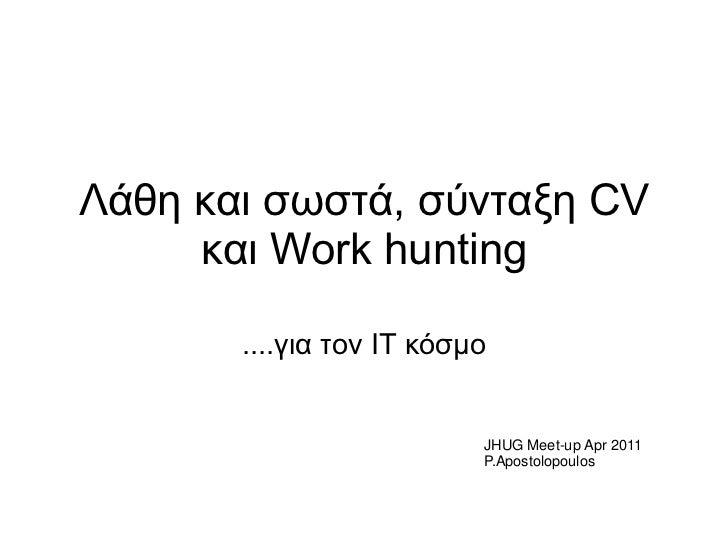 Λάζε θαη ζσζηά, ζύληαμε CV     θαη Work hunting       ....γηα ηνλ IT θόζκν                          JHUG Meet-up Apr 2011 ...