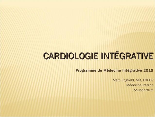 CARDIOLOGIE INTÉGRATIVECARDIOLOGIE INTÉGRATIVEProgramme de Médecine Intégrative 2013Marc Engfield, MD, FRCPCMédecine Inter...
