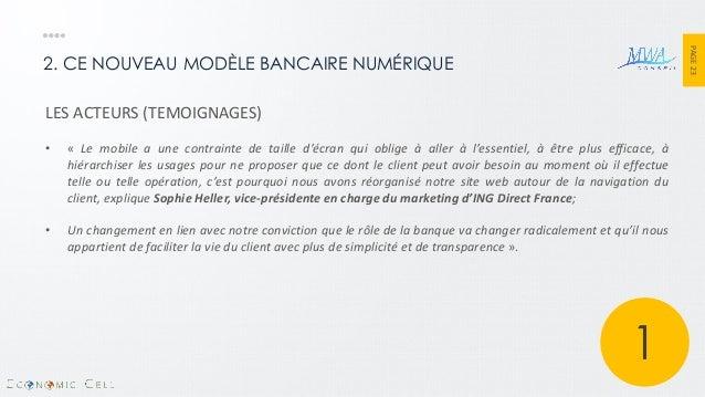 PAGE 23  2. CE NOUVEAU MODÈLE BANCAIRE NUMÉRIQUE  LES ACTEURS (TEMOIGNAGES)  •« Le mobile a une contrainte de taille d'écr...