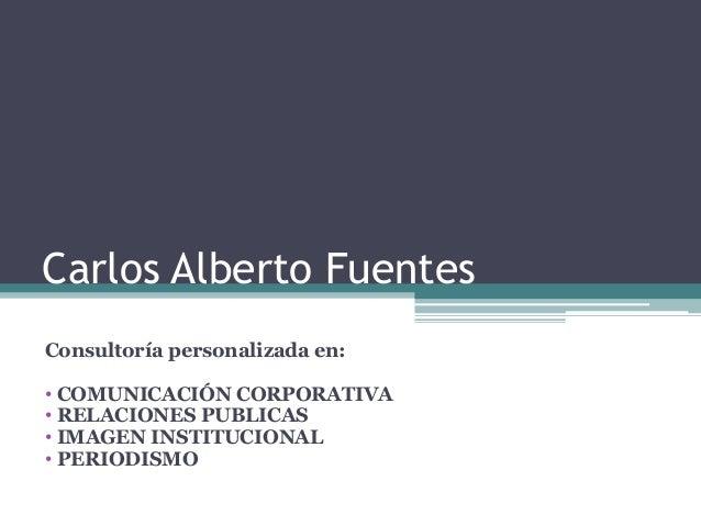 Carlos Alberto Fuentes Consultoría personalizada en: • COMUNICACIÓN CORPORATIVA • RELACIONES PUBLICAS • IMAGEN INSTITUCION...
