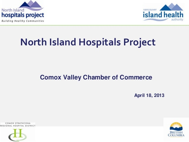 North Island Hospitals Project    Comox Valley Chamber of Commerce                              April 18, 2013            ...