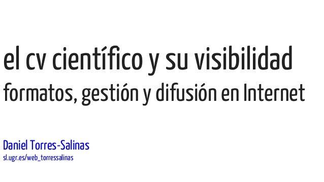 el cv científico y su visibilidad formatos, gestión y difusión en Internet Daniel Torres-Salinas sl.ugr.es/web_torressalin...