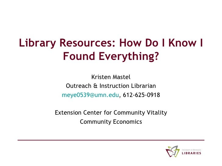 Library Resources: How Do I Know I Found Everything? Kristen Mastel Outreach & Instruction Librarian [email_address] , 612...