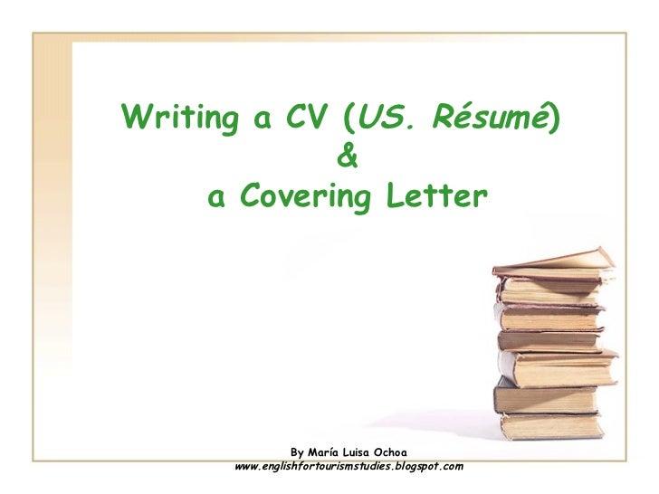 Writing a CV ( US. Résumé )  & a Covering Letter By María Luisa Ochoa www.englishfortourismstudies.blogspot.com