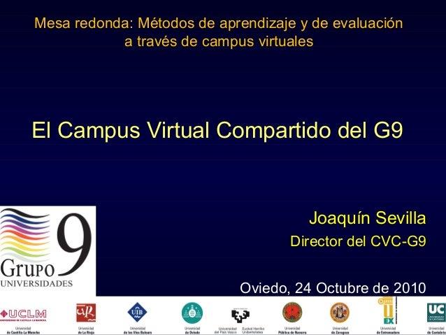 El Campus Virtual Compartido del G9 Joaquín Sevilla Director del CVC-G9 Oviedo, 24 Octubre de 2010 Mesa redonda: Métodos d...