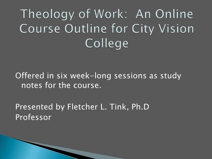 Theology of Work:  An Online Course Outline for City Vision College<br />Offered in six week-long sessions as study notes ...