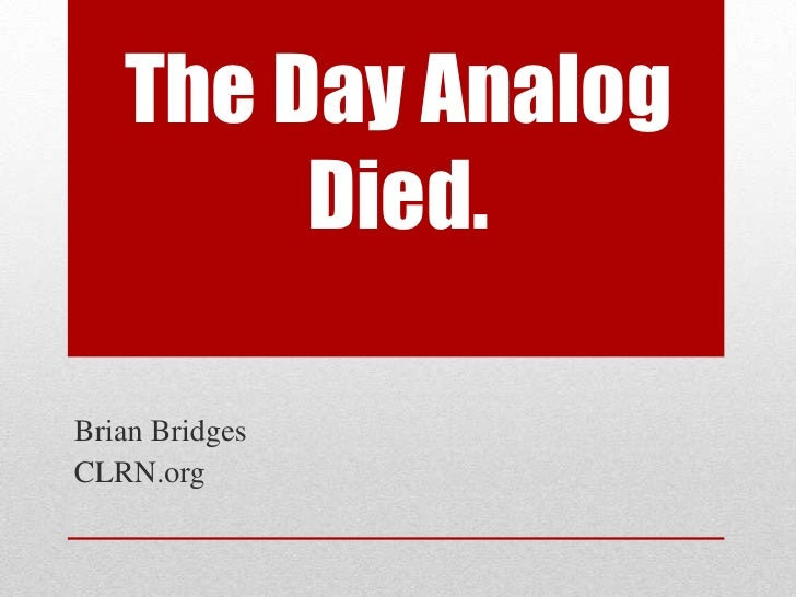 The Day Analog Died.<br />Brian Bridges<br />CLRN.org<br />
