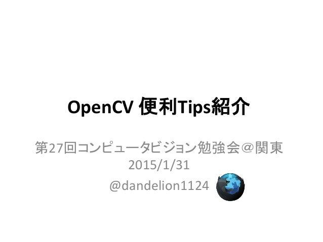 OpenCV 便利Tips紹介 第27回コンピュータビジョン勉強会@関東 2015/1/31 @dandelion1124