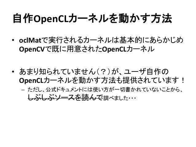 自作OpenCLカーネルを動かす方法 • oclMatで実行されるカーネルは基本的にあらかじめ OpenCVで既に用意されたOpenCLカーネル • あまり知られていません(?)が、ユーザ自作の OpenCLカーネルを動かす方法も提供されていま...