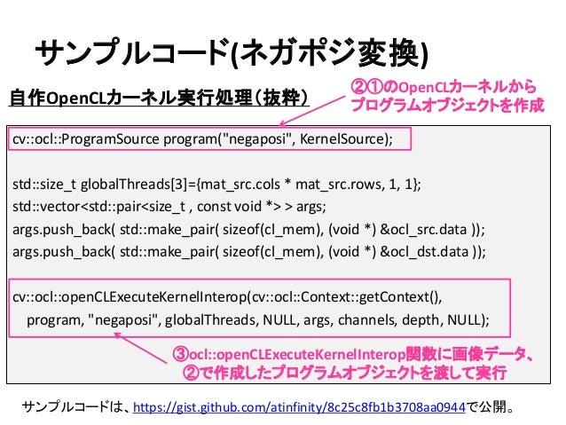 """サンプルコード(ネガポジ変換) 自作OpenCLカーネル実行処理(抜粋) cv::ocl::ProgramSource program(""""negaposi"""", KernelSource); std::size_t globalThreads[3..."""