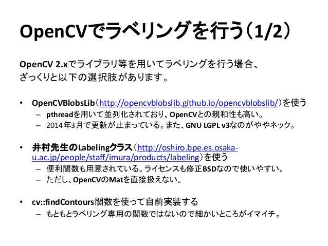OpenCVでラベリングを行う(1/2) OpenCV 2.xでライブラリ等を用いてラベリングを行う場合、 ざっくりと以下の選択肢があります。 • OpenCVBlobsLib(http://opencvblobslib.github.io/o...