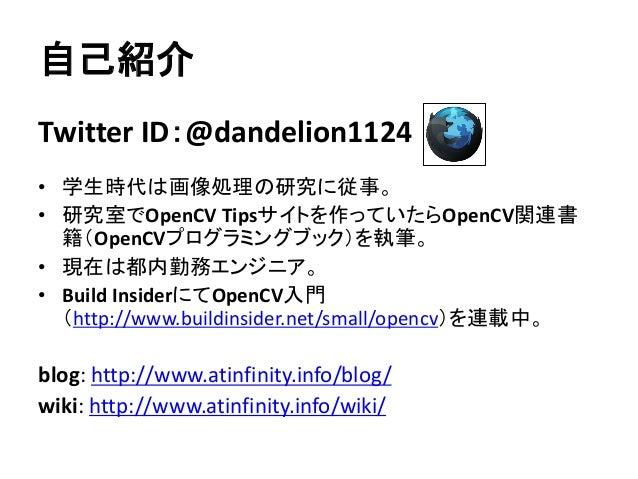 自己紹介 Twitter ID:@dandelion1124 • 学生時代は画像処理の研究に従事。 • 研究室でOpenCV Tipsサイトを作っていたらOpenCV関連書 籍(OpenCVプログラミングブック)を執筆。 • 現在は都内勤務エン...