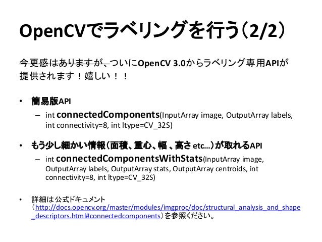 OpenCVでラベリングを行う(2/2) 今更感はありますが、ついにOpenCV 3.0からラベリング専用APIが 提供されます!嬉しい!! • 簡易版API – int connectedComponents(InputArray image...