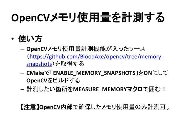 OpenCVメモリ使用量を計測する • 使い方 – OpenCVメモリ使用量計測機能が入ったソース (https://github.com/BloodAxe/opencv/tree/memory- snapshots)を取得する – CMake...