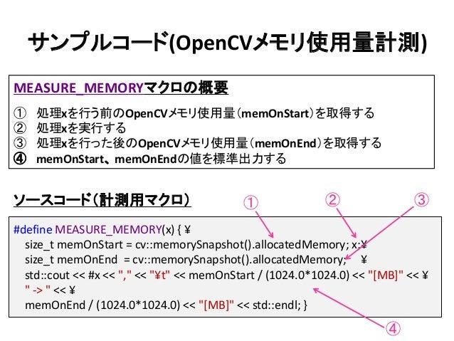 サンプルコード(OpenCVメモリ使用量計測) #define MEASURE_MEMORY(x) { ¥ size_t memOnStart = cv::memorySnapshot().allocatedMemory; x;¥ size_t...